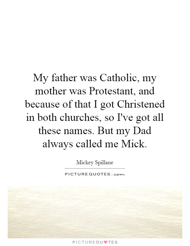 My father was Catholic, my mother was Protestant, and because of that I got Christened in both churches, so I've got all these names. But my Dad always called me Mick Picture Quote #1