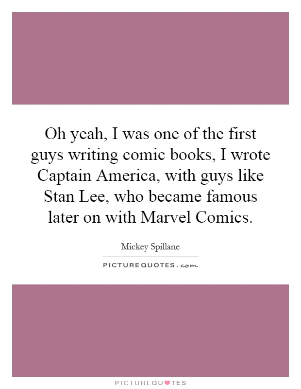 Oh yeah, I was one of the first guys writing comic books, I wrote Captain America, with guys like Stan Lee, who became famous later on with Marvel Comics Picture Quote #1