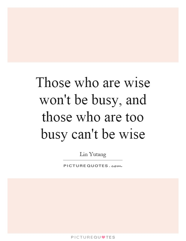Those who are wise won't be busy, and those who are too busy can't be wise Picture Quote #1