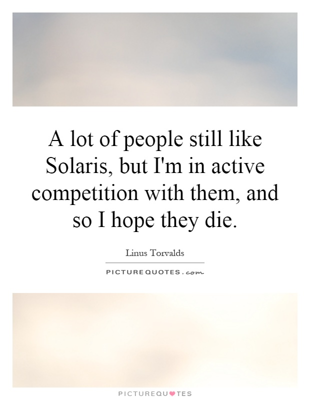 A lot of people still like Solaris, but I'm in active competition with them, and so I hope they die Picture Quote #1