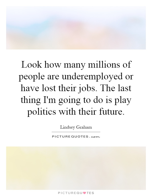 Look how many millions of people are underemployed or have lost their jobs. The last thing I'm going to do is play politics with their future Picture Quote #1