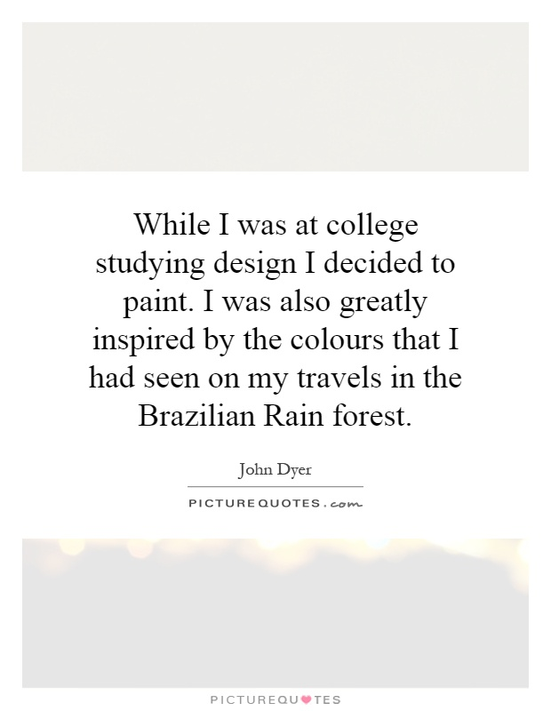 While I was at college studying design I decided to paint. I was also greatly inspired by the colours that I had seen on my travels in the Brazilian Rain forest Picture Quote #1