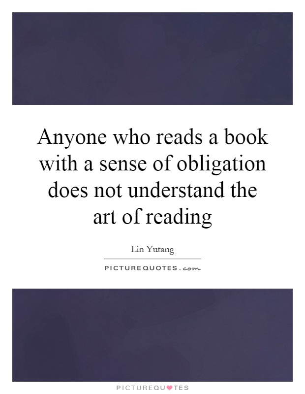 Anyone who reads a book with a sense of obligation does not understand the art of reading Picture Quote #1
