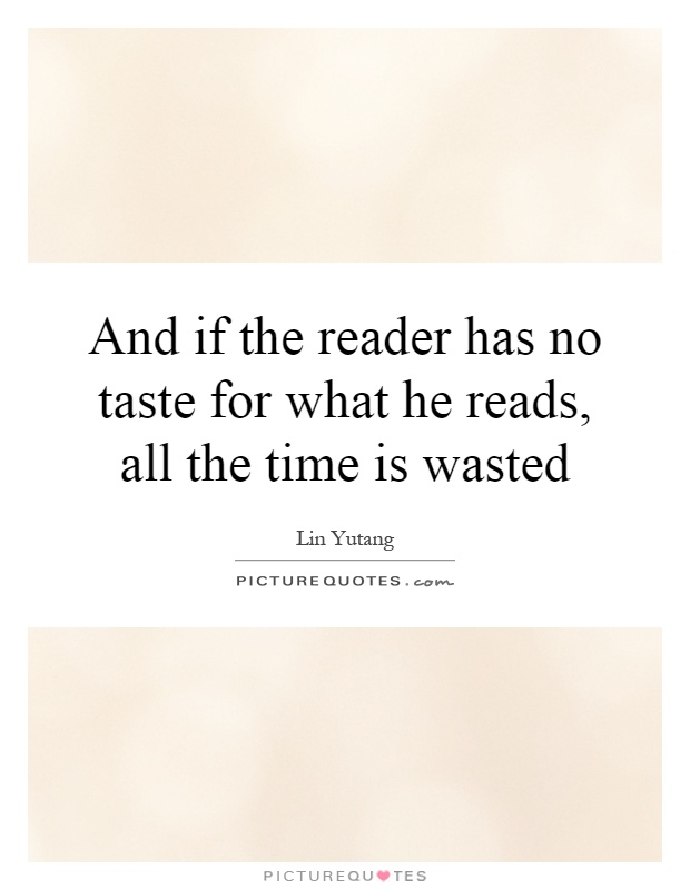 And if the reader has no taste for what he reads, all the time is wasted Picture Quote #1