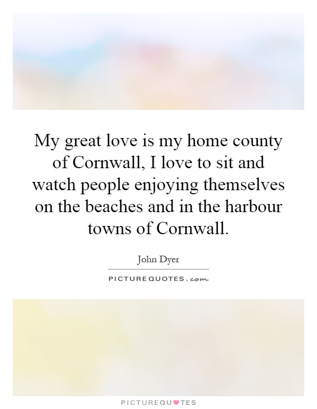 My great love is my home county of Cornwall, I love to sit and watch people enjoying themselves on the beaches and in the harbour towns of Cornwall Picture Quote #1