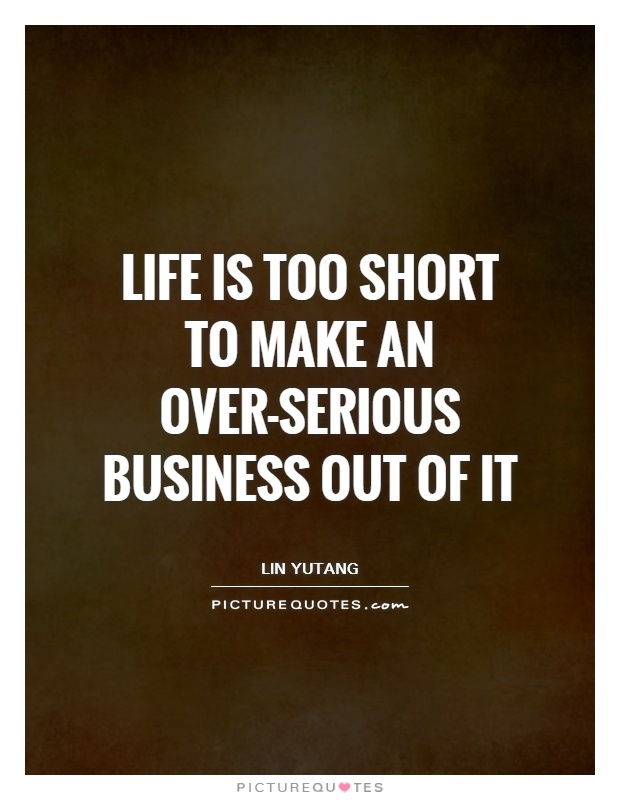 Life Is Too Short To Make An Over Serious Business Out Of It Picture Quote