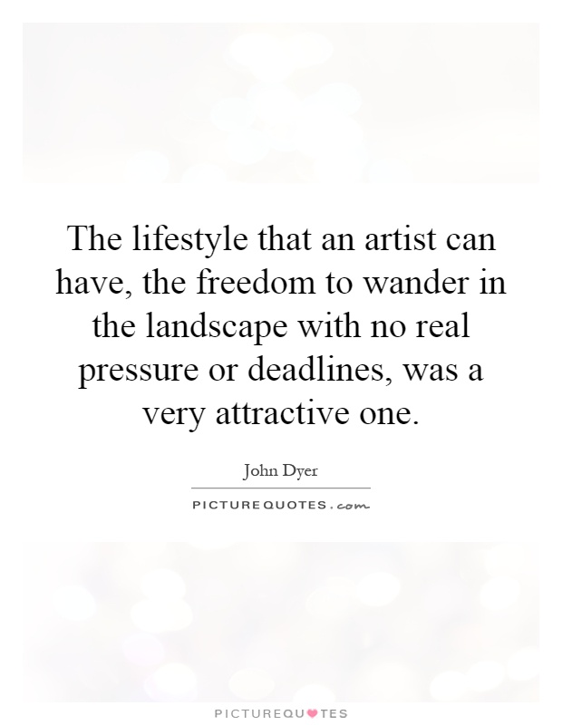 The lifestyle that an artist can have, the freedom to wander in the landscape with no real pressure or deadlines, was a very attractive one Picture Quote #1
