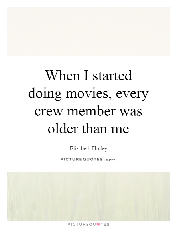 When I started doing movies, every crew member was older than me Picture Quote #1