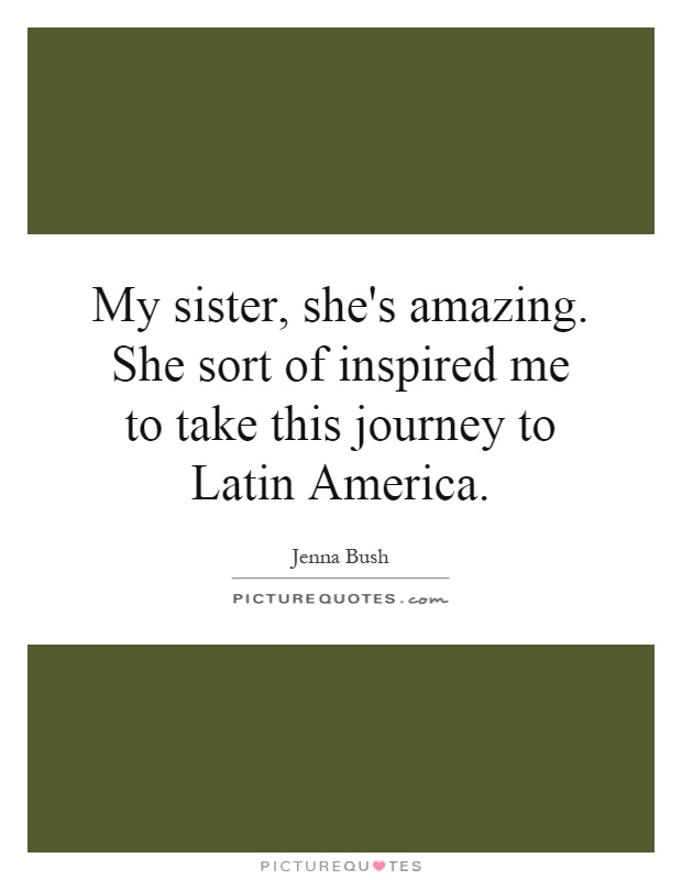 My sister, she's amazing. She sort of inspired me to take this journey to Latin America Picture Quote #1