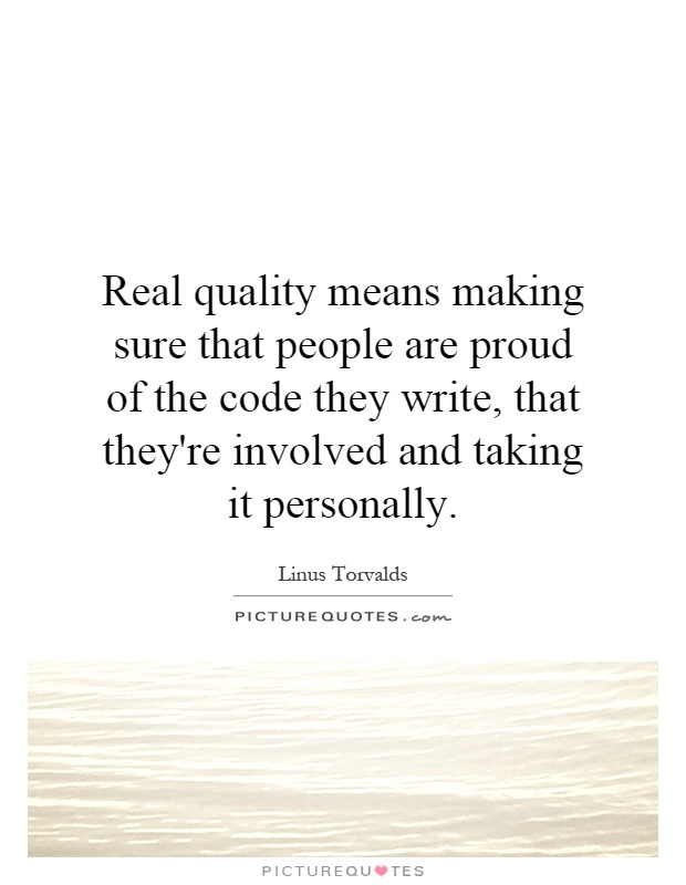 Real quality means making sure that people are proud of the code they write, that they're involved and taking it personally Picture Quote #1