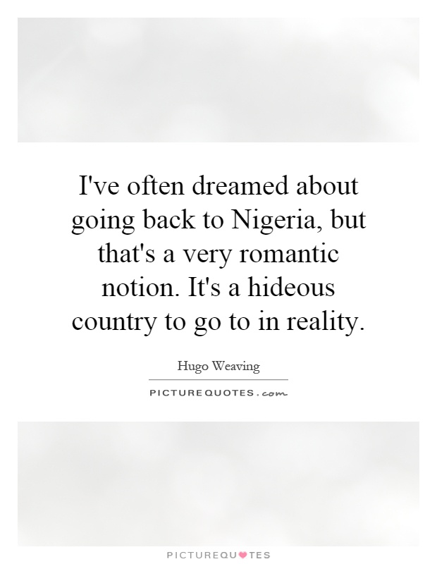 I've often dreamed about going back to Nigeria, but that's a very romantic notion. It's a hideous country to go to in reality Picture Quote #1
