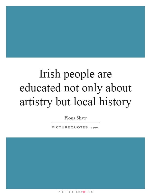 Irish people are educated not only about artistry but local history Picture Quote #1