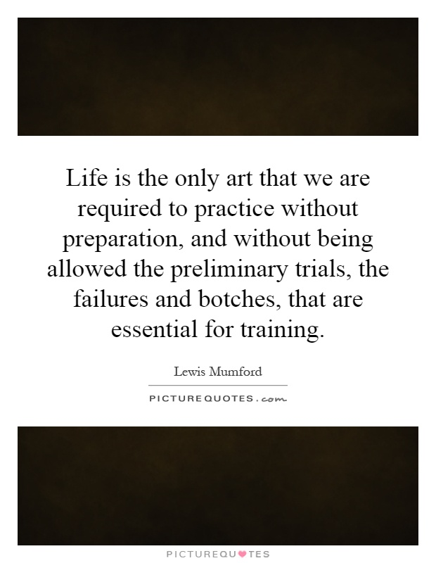 Life is the only art that we are required to practice without preparation, and without being allowed the preliminary trials, the failures and botches, that are essential for training Picture Quote #1