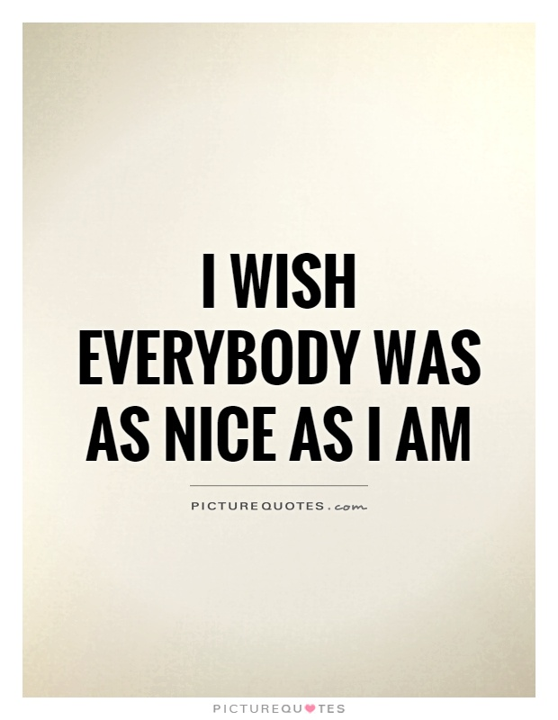 I wish everybody was as nice as I am Picture Quote #1