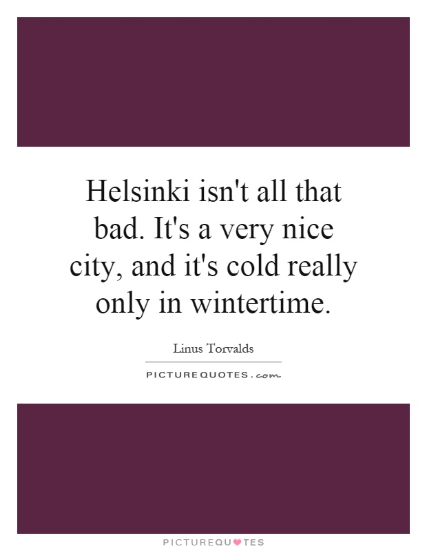 Helsinki isn't all that bad. It's a very nice city, and it's cold really only in wintertime Picture Quote #1