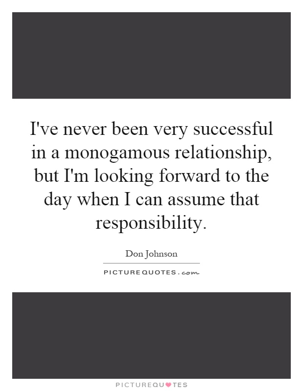 I've never been very successful in a monogamous relationship, but I'm looking forward to the day when I can assume that responsibility Picture Quote #1