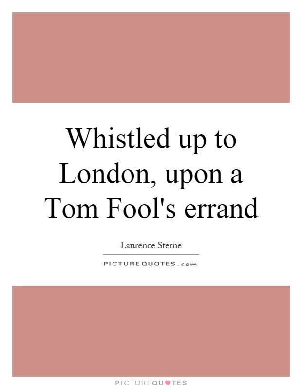 Whistled up to London, upon a Tom Fool's errand Picture Quote #1