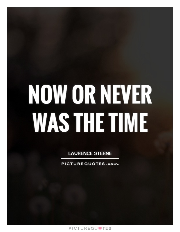 Now or never was the time Picture Quote #1