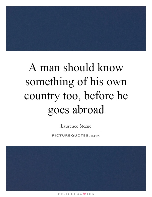 A man should know something of his own country too, before he goes abroad Picture Quote #1