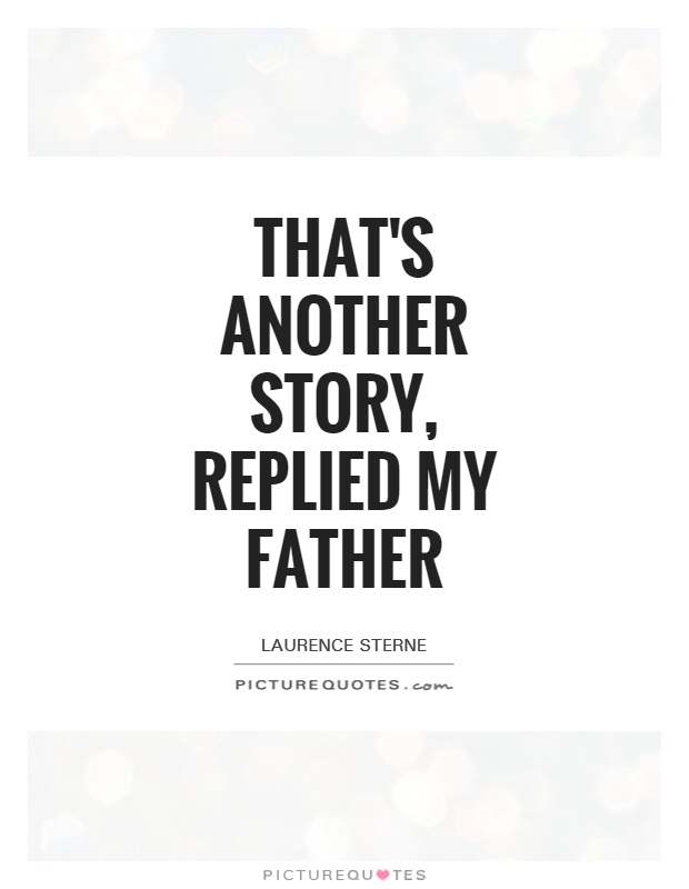That's another story, replied my father Picture Quote #1