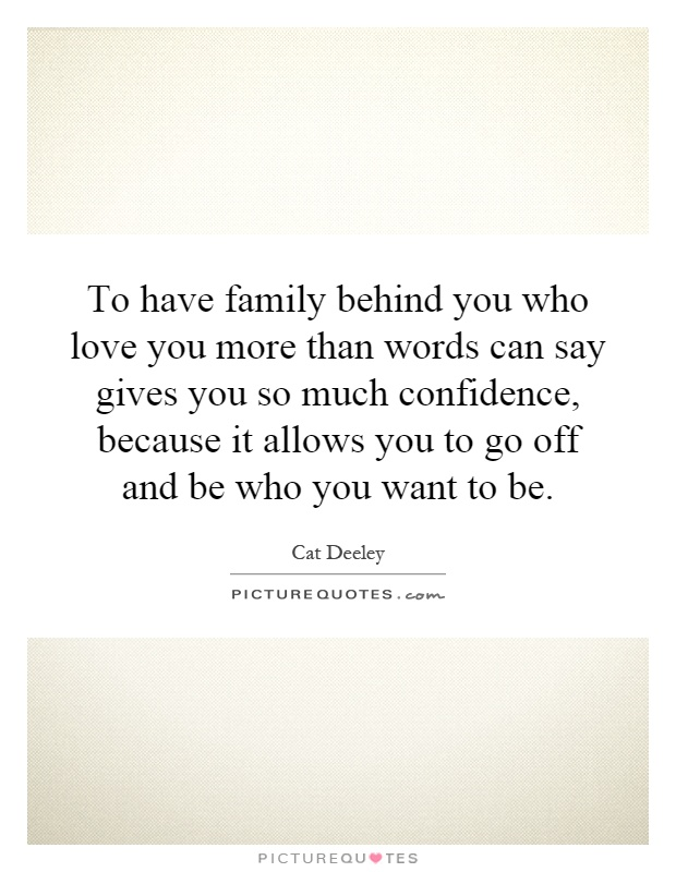To Have Family Behind You Who Love You More Than Words Can Say Gives You So Much Confidence Because It Allows You To Go Off And Be Who You Want To Be