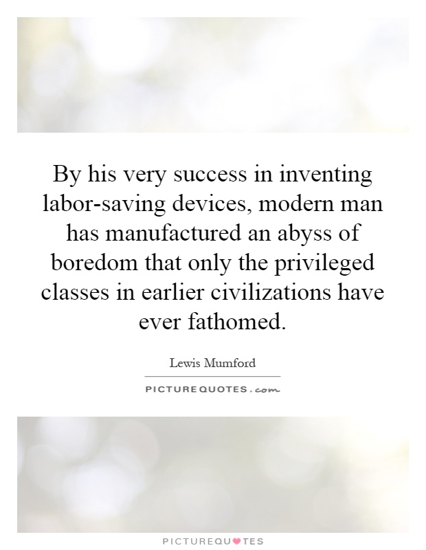 By his very success in inventing labor-saving devices, modern man has manufactured an abyss of boredom that only the privileged classes in earlier civilizations have ever fathomed Picture Quote #1