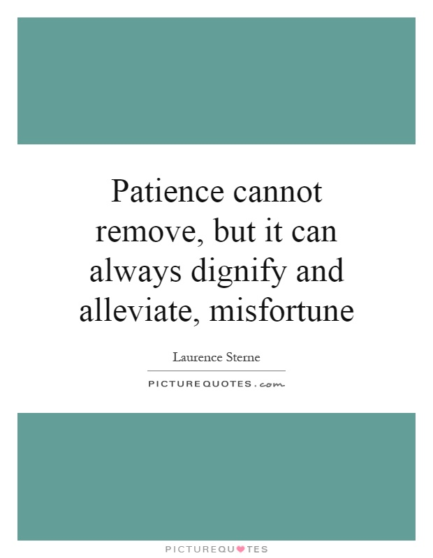 Patience cannot remove, but it can always dignify and alleviate, misfortune Picture Quote #1