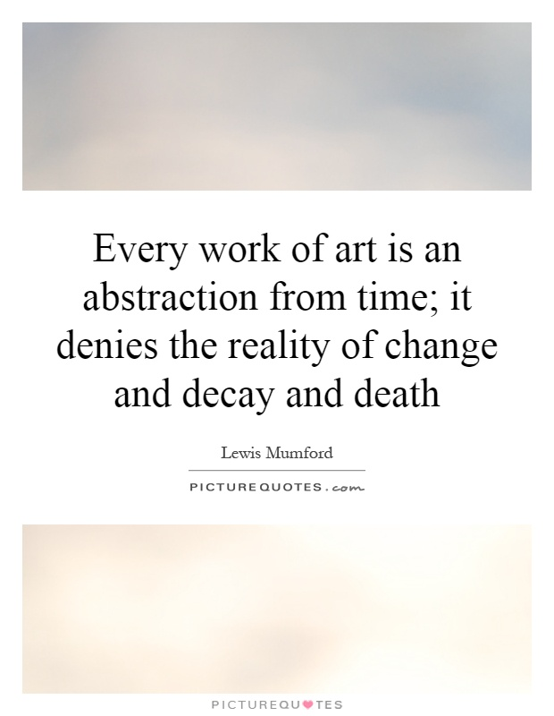 Every work of art is an abstraction from time; it denies the reality of change and decay and death Picture Quote #1