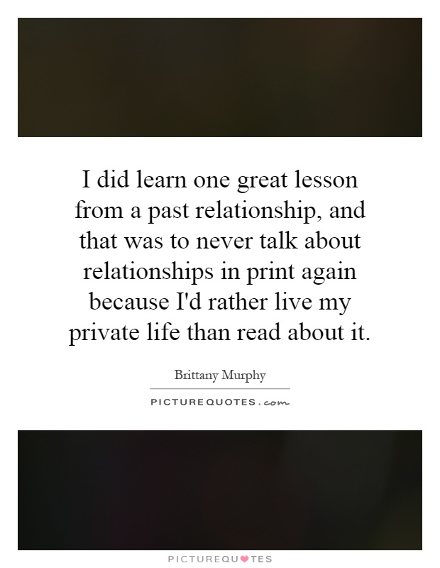 I did learn one great lesson from a past relationship, and that was to never talk about relationships in print again because I'd rather live my private life than read about it Picture Quote #1