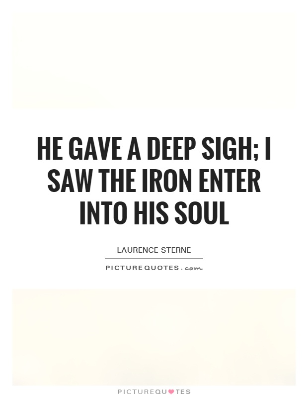He gave a deep sigh; I saw the iron enter into his soul Picture Quote #1