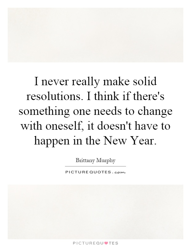I never really make solid resolutions. I think if there's something one needs to change with oneself, it doesn't have to happen in the New Year Picture Quote #1