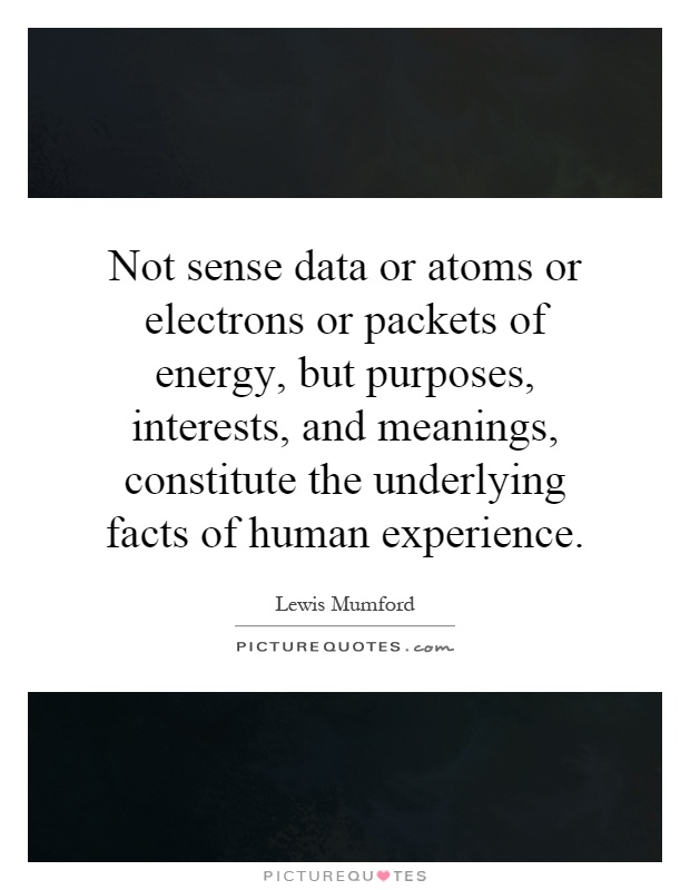 Not sense data or atoms or electrons or packets of energy, but purposes, interests, and meanings, constitute the underlying facts of human experience Picture Quote #1