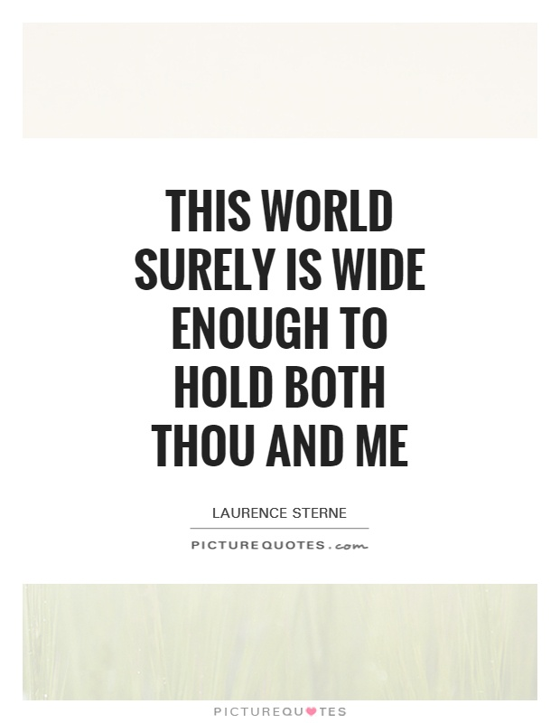 This world surely is wide enough to hold both thou and me Picture Quote #1