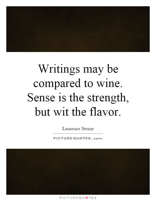 Writings may be compared to wine. Sense is the strength, but wit the flavor Picture Quote #1