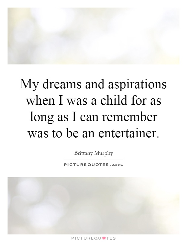 My dreams and aspirations when I was a child for as long as I can remember was to be an entertainer Picture Quote #1