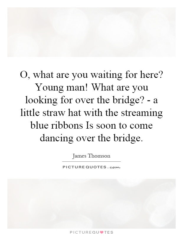 O, what are you waiting for here? Young man! What are you looking for over the bridge? - a little straw hat with the streaming blue ribbons Is soon to come dancing over the bridge Picture Quote #1