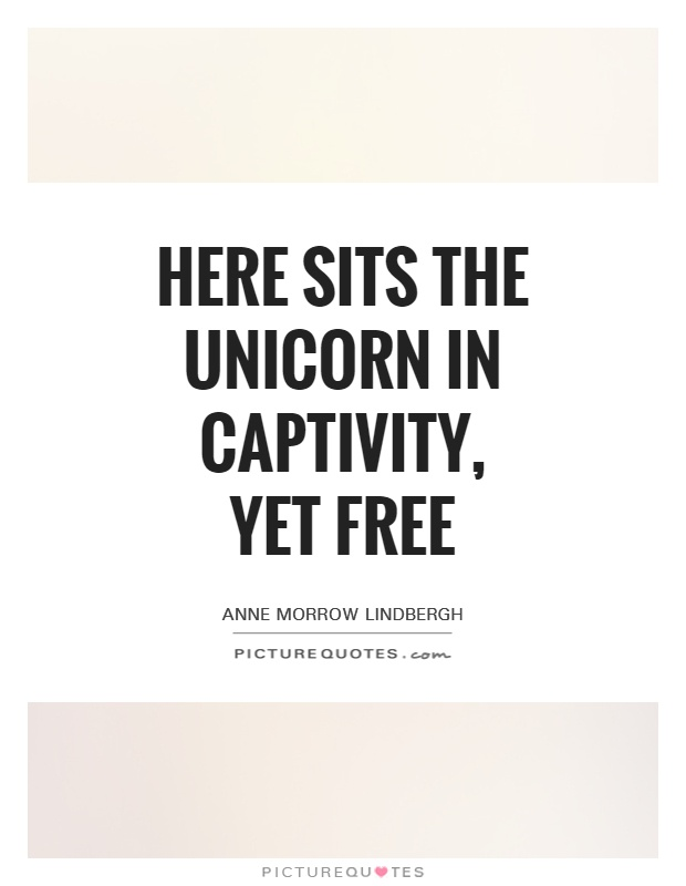 Here sits the Unicorn In captivity, Yet free Picture Quote #1