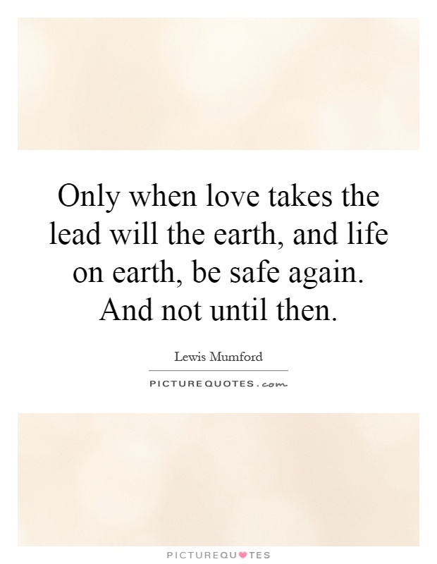 Only when love takes the lead will the earth, and life on earth, be safe again. And not until then Picture Quote #1