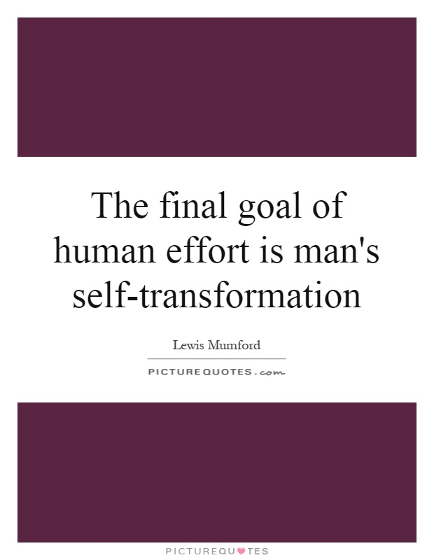 The final goal of human effort is man's self-transformation Picture Quote #1