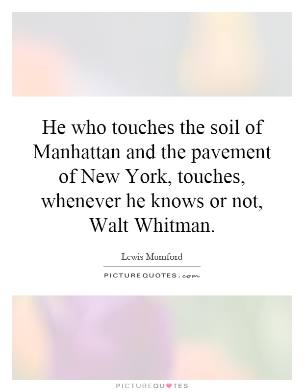 He who touches the soil of Manhattan and the pavement of New York, touches, whenever he knows or not, Walt Whitman Picture Quote #1
