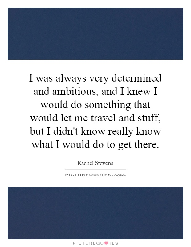I was always very determined and ambitious, and I knew I would do something that would let me travel and stuff, but I didn't know really know what I would do to get there Picture Quote #1
