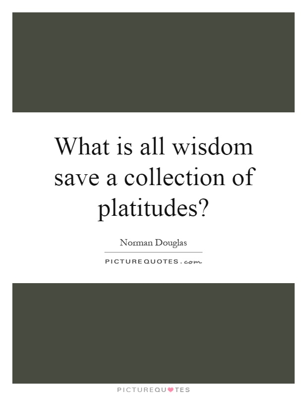 What is all wisdom save a collection of platitudes? Picture Quote #1