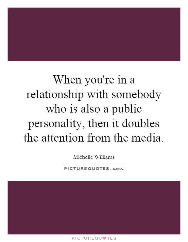 When you're in a relationship with somebody who is also a public personality, then it doubles the attention from the media Picture Quote #1
