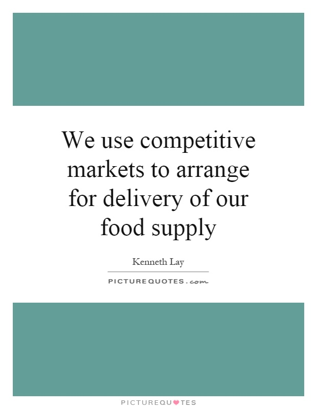 We use competitive markets to arrange for delivery of our food supply Picture Quote #1