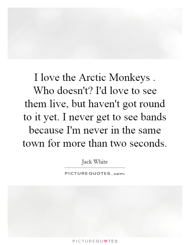 I love the Arctic Monkeys. Who doesn\'t? I\'d love to see them ...