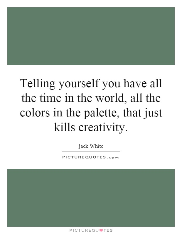 Telling yourself you have all the time in the world, all the colors in the palette, that just kills creativity Picture Quote #1