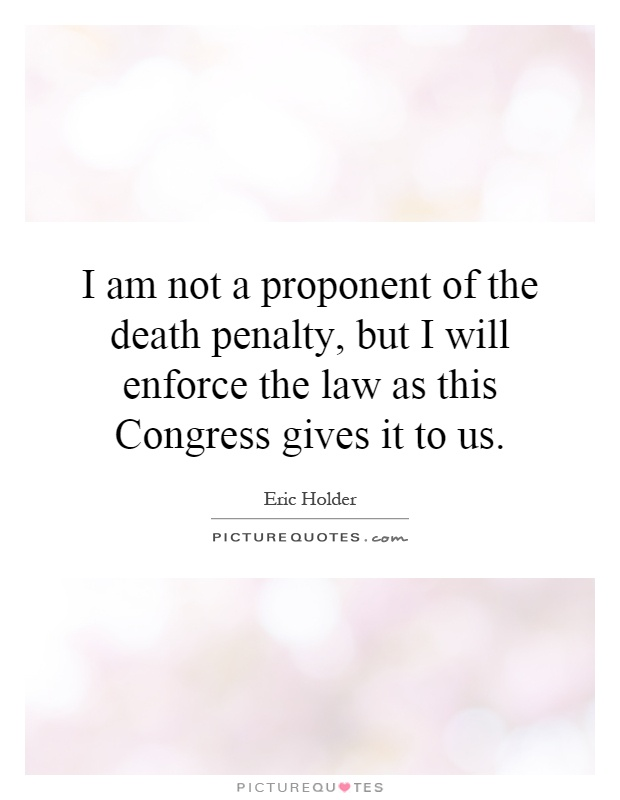 I am not a proponent of the death penalty, but I will enforce the law as this Congress gives it to us Picture Quote #1