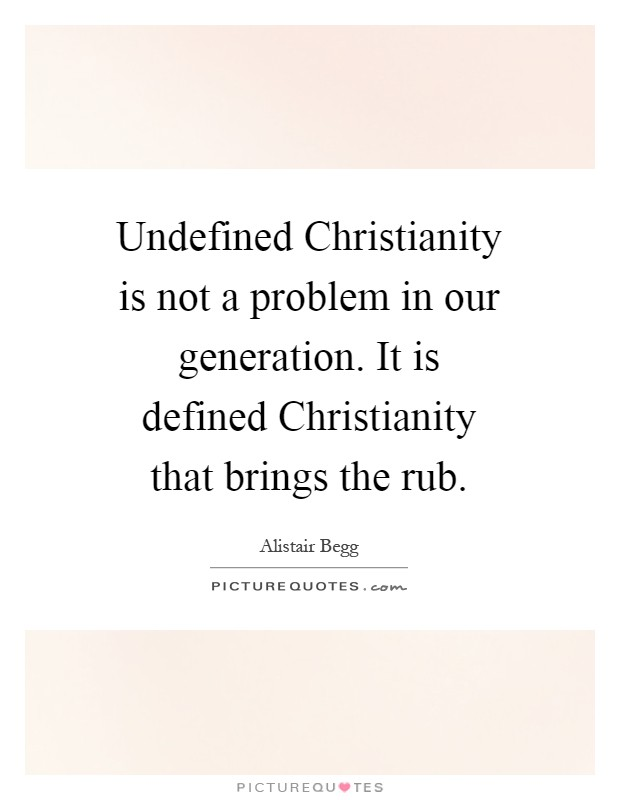 Undefined Christianity is not a problem in our generation. It is defined Christianity that brings the rub Picture Quote #1