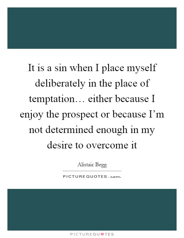 It is a sin when I place myself deliberately in the place of temptation… either because I enjoy the prospect or because I'm not determined enough in my desire to overcome it Picture Quote #1