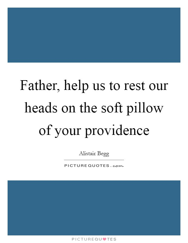 Father, help us to rest our heads on the soft pillow of your providence Picture Quote #1
